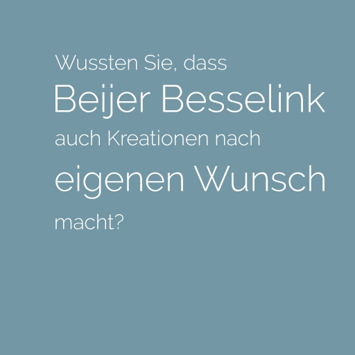 Wussten Sie, dass Beijer Besselink auch Kreationen nach Ihrem eigenen Wunsch macht?